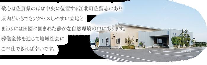 敬心は佐賀県のほぼ中央に位置する江北町佐留志にあり県内どからでもアクセスしやすい立地とまわりには田園に囲まれた静かな自然環境の中にあります。葬儀全体を通じて地域社会にご奉仕できれば幸いです。
